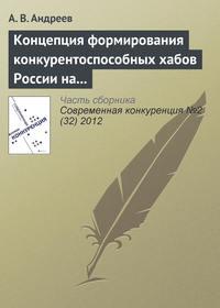 Андреев, А. В.  - Концепция формирования конкурентоспособных хабов России на современном этапе развития отрасли воздушного транспорта
