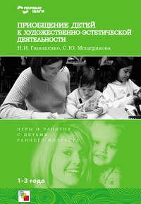 Мещерякова, С. Ю.  - Приобщение детей к художественно-эстетической деятельности. Игры и занятия с детьми 1-3 лет