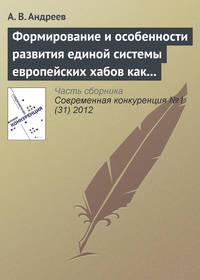 Андреев, А. В.  - Формирование и особенности развития единой системы европейских хабов как новой формы консолидации авиатранспортного рынка