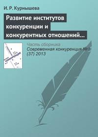 Курнышева, И. Р.  - Развитие институтов конкуренции и конкурентных отношений в российской экономике
