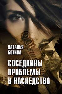 Ботина, Наталья  - Соседкины проблемы в наследство
