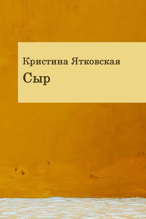 Кристина Ятковская Сыр (сборник)  сыр добряна российский полутвердый 50%