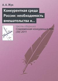 Жук, А. А.  - Конкурентная среда России: необходимость вмешательства и практика администрирования на современном этапе