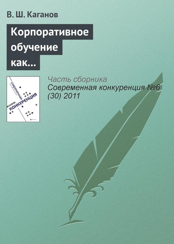 В. Ш. Каганов Корпоративное обучение как фактор обеспечения конкурентоспособности предпринимательских структур