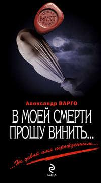 Варго, Александр  - В моей смерти прошу винить… (сборник)