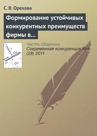 Орехова, С. В.  - Формирование устойчивых конкурентных преимуществ фирмы в контексте ресурсной концепции