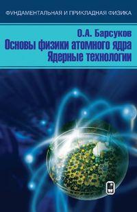 Барсуков, О. А.  - Основы физики атомного ядра. Ядерные технологии