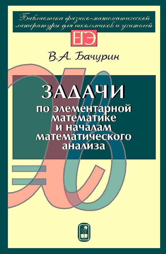 В. А. Бачурин Задачи по элементарной математике и началам математического анализа