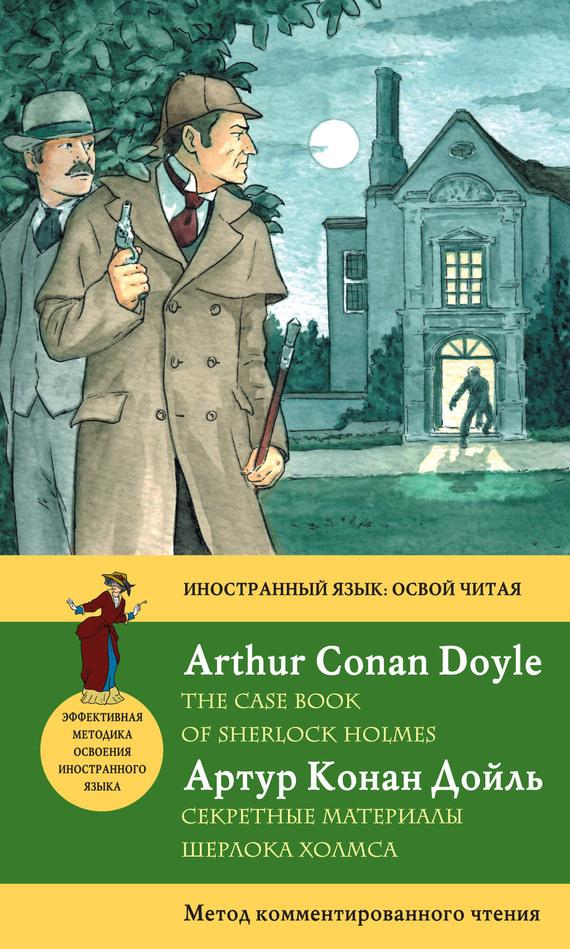 Артур Конан Дойл Секретные материалы Шерлока Холмса / The Case Book of Sherlock Holmes. Метод комментированного чтения артур конан дойл тайна клумбера