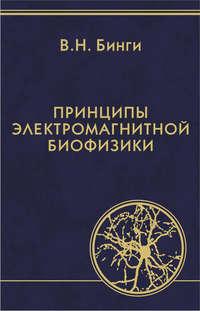 Бинги, В. Н.  - Принципы электромагнитной биофизики