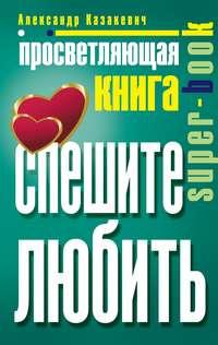 Казакевич, Александр  - Просветляющая книга. Спешите любить