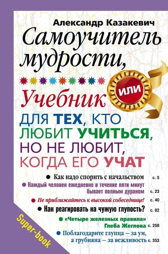 Александр Казакевич Самоучитель мудрости, или Учебник для тех, кто любит учиться, но не любит, когда его учат