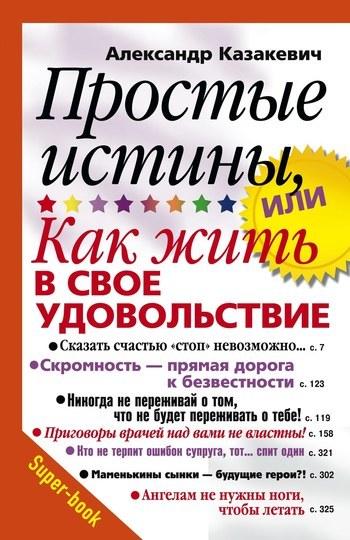 Александр Казакевич Простые истины, или Как жить в свое удовольствие