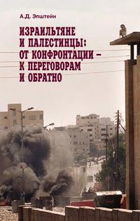 Эпштейн, А. Д.  - Израильтяне и палестинцы. От конфронтации – к переговорам и обратно