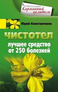 Константинов, Юрий  - Чистотел. Лучшее средство от 250 болезней