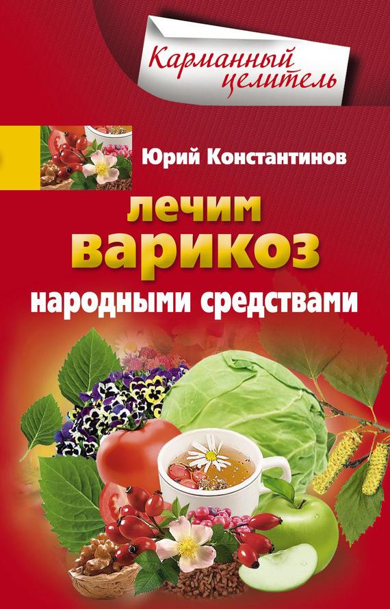 Юрий Константинов Лечим варикоз народными средствами