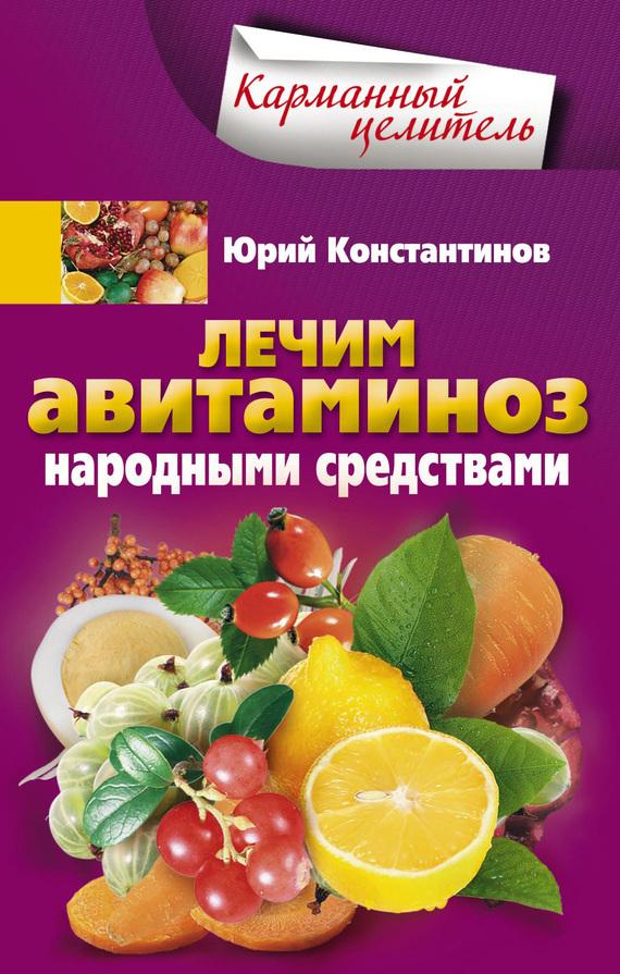 Юрий Константинов Лечим авитаминоз народными средствами