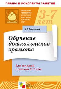 Варенцова, Н. С.  - Обучение дошкольников грамоте. Для занятий с детьми 3-7 лет