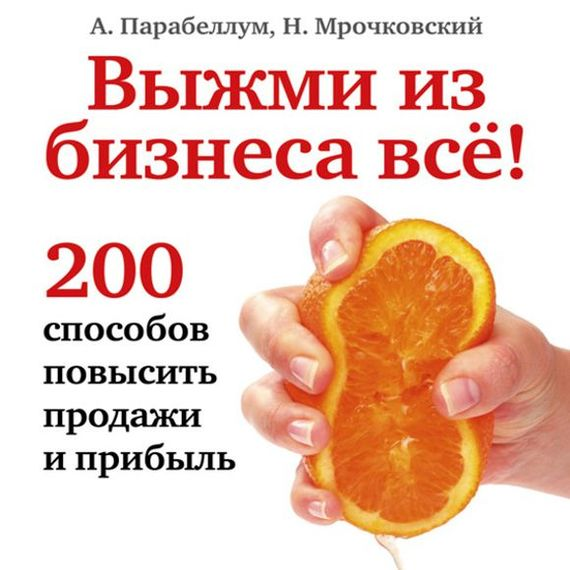 Николай Мрочковский Выжми из бизнеса всё! 200 способов повысить продажи и прибыль виктор халезов увеличение прибыли магазина