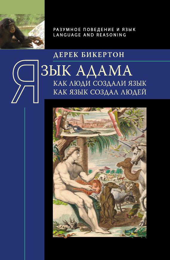 Дерек Бикертон Язык Адама. Как люди создали язык, как язык создал людей язык и культура от теории к практике