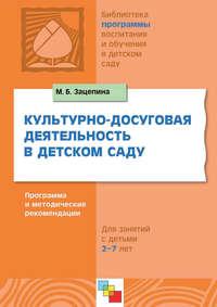 Зацепина, М. Б.  - Культурно-досуговая деятельность в детском саду. Программа и методические рекомендации. Для работы с детьми 2-7 лет