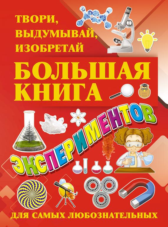 Большая книга экспериментов. Твори, выдумывай, изобретай - И. Е. Гусев