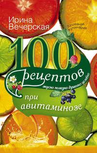 Вечерская, Ирина  - 100 рецептов при авитаминозе. Вкусно, полезно, душевно, целебно