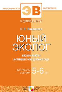 Николаева, С. Н.  - Юный эколог. Система работы в старшей группе детского сада. Для работы с детьми 5-6 лет