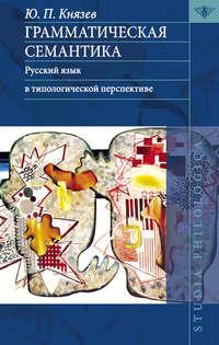 Князев, Ю. П.  - Грамматическая семантика. Русский язык в типологической перспективе