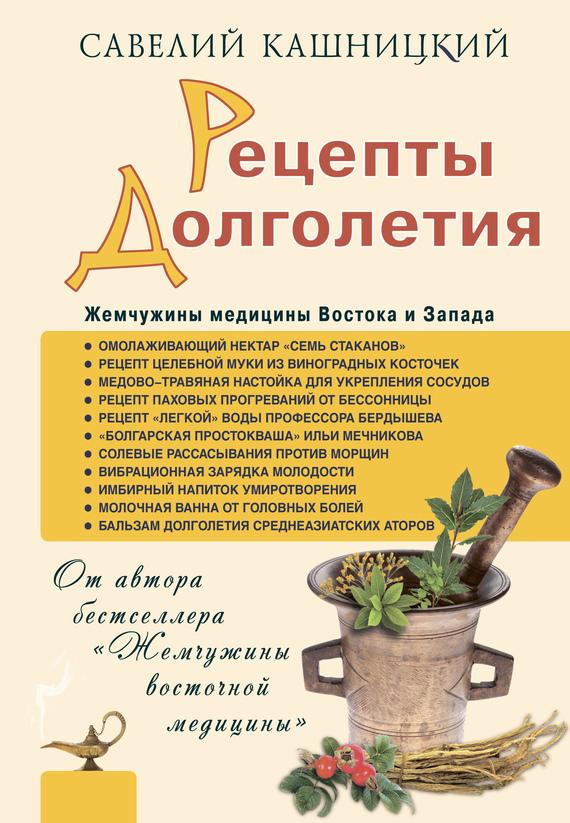Рецепты долголетия. Жемчужины медицины Востока и Запада - Савелий Кашницкий