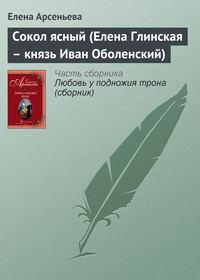 Арсеньева, Елена  - Сокол ясный (Елена Глинская – князь Иван Оболенский)