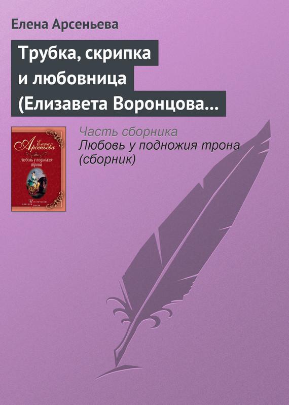 Елена Арсеньева - Трубка, скрипка и любовница (Елизавета Воронцова – император Петр III)