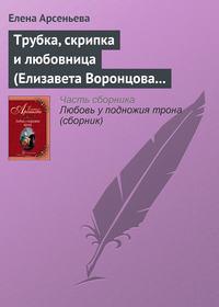 Арсеньева, Елена  - Трубка, скрипка и любовница (Елизавета Воронцова – император Петр III)
