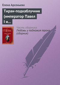 Арсеньева, Елена  - Тиран-подкаблучник (император Павел I и его фаворитки)