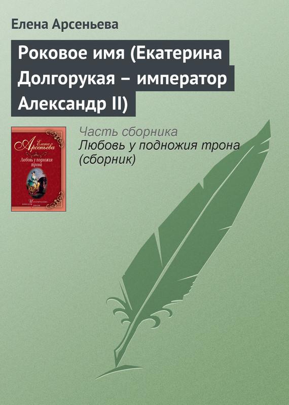 Скачать Роковое имя Екатерина Долгорукая - император Александр II бесплатно Елена Арсеньева
