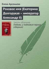 Арсеньева, Елена  - Роковое имя (Екатерина Долгорукая – император Александр II)