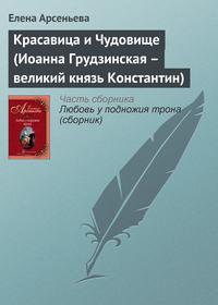 Арсеньева, Елена  - Красавица и Чудовище (Иоанна Грудзинская – великий князь Константин)