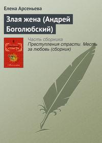 Арсеньева, Елена  - Злая жена (Андрей Боголюбский)