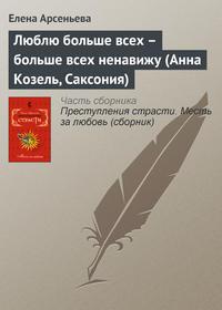 Арсеньева, Елена  - Люблю больше всех – больше всех ненавижу (Анна Козель, Саксония)
