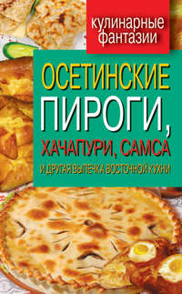 - Осетинские пироги, хачапури, самса и другая выпечка восточной кухни