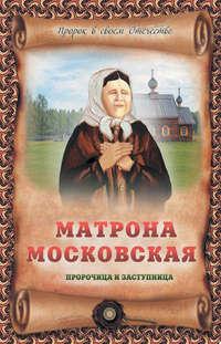 Крестовская, Ирина  - Матрона Московская – пророчица и заступница
