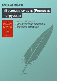 Арсеньева, Елена  - «Веселая» смерть (Ревность по-русски)