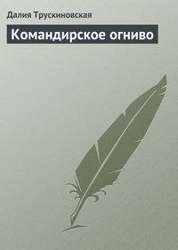 Трускиновская, Далия  - Командирское огниво
