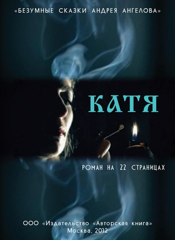Андрей Ангелов Катя. Роман на 22 страницах андрей ангелов москвичи vs понаехалы