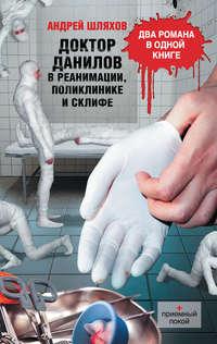 Шляхов, Андрей  - Доктор Данилов в реанимации, поликлинике и Склифе (сборник)