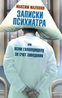 Малявин, Максим  - Записки психиатра, или Всем галоперидолу за счет заведения