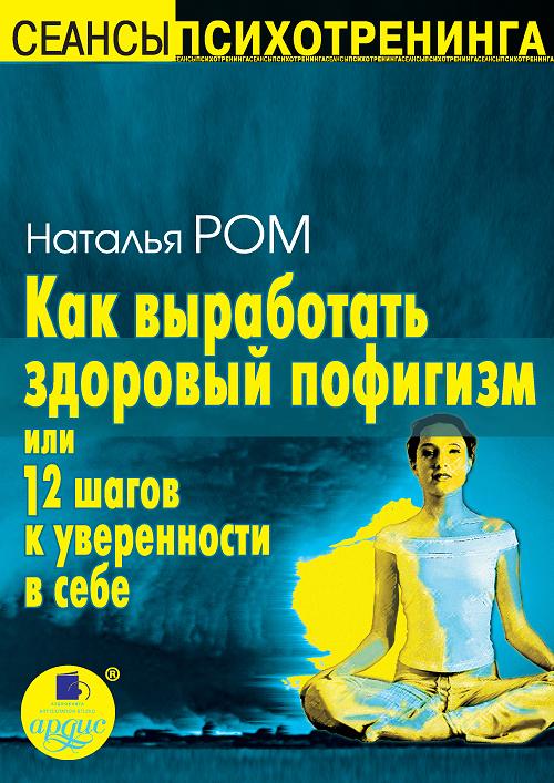 Наталья Ром Как выработать здоровый пофигизм, или 12 шагов к уверенности в себе как выработать здоровый пофигизм или 12 шагов к уверенности в себе