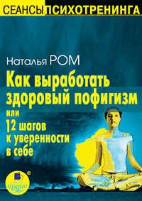 Ром, Наталья  - Как выработать здоровый пофигизм, или 12 шагов к уверенности в себе