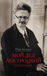 Аксельрод, Юлия  - Мой дед Лев Троцкий и его семья