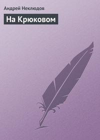 Неклюдов, Андрей  - На Крюковом